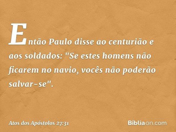 Então Paulo disse ao centurião e aos soldados: