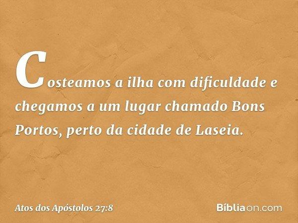 Costeamos a ilha com dificuldade e chegamos a um lugar chamado Bons Portos, perto da cidade de Laseia. -- Atos dos Apóstolos 27:8