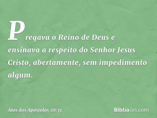 Pregava o Reino de Deus e ensinava a respeito do Senhor Jesus Cristo, abertamente, sem impedimento algum. -- Atos dos Apóstolos 28:31