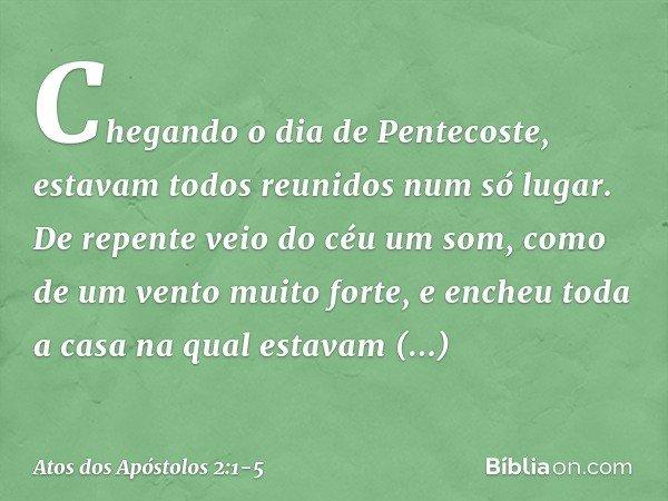 Chegando o dia de Pentecoste, estavam todos reunidos num só lugar. De repente veio do céu um som, como de um vento muito forte, e encheu toda a casa na qual est