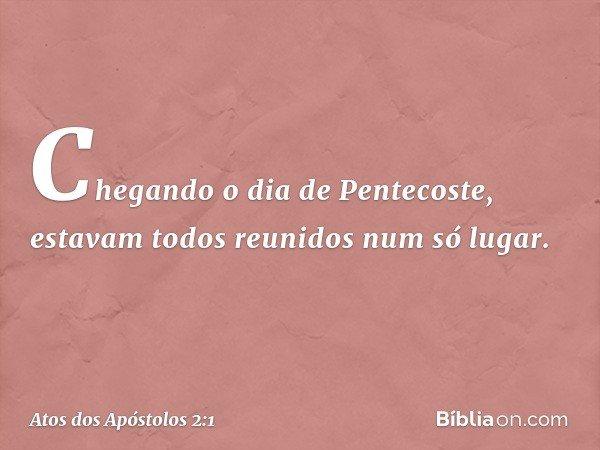 Chegando o dia de Pentecoste, estavam todos reunidos num só lugar. -- Atos dos Apóstolos 2:1