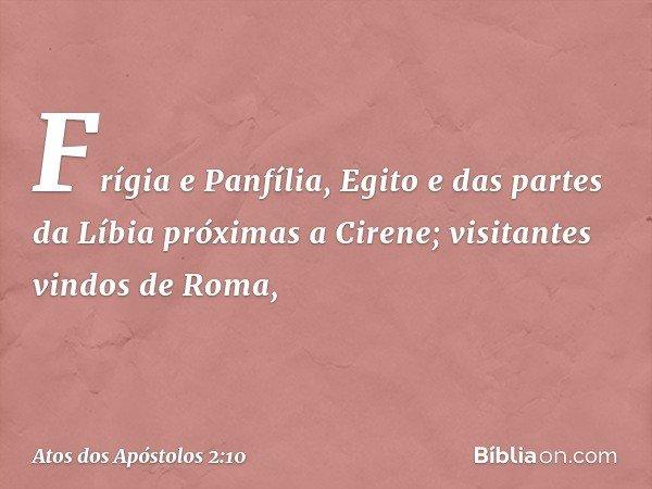 Frígia e Panfília, Egito e das partes da Líbia próximas a Cirene; visitantes vindos de Roma, -- Atos dos Apóstolos 2:10