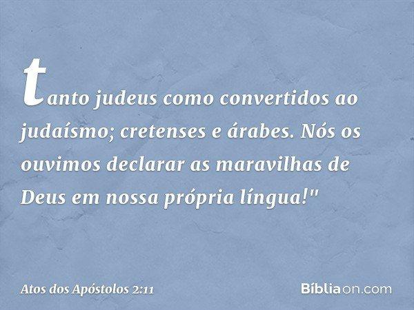 """tanto judeus como convertidos ao judaísmo; cretenses e árabes. Nós os ouvimos declarar as maravilhas de Deus em nossa própria língua!"""" -- Atos dos Apóstolos 2:1"""