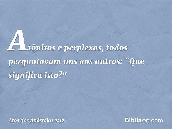 """Atônitos e perplexos, todos perguntavam uns aos outros: """"Que significa isto?"""" -- Atos dos Apóstolos 2:12"""