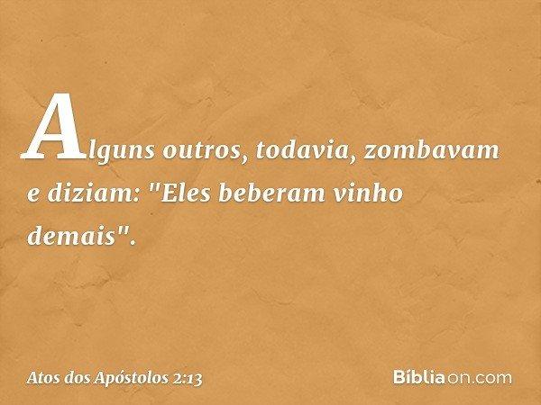 """Alguns outros, todavia, zombavam e diziam: """"Eles beberam vinho demais"""". -- Atos dos Apóstolos 2:13"""