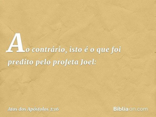 Ao contrário, isto é o que foi predito pelo profeta Joel: -- Atos dos Apóstolos 2:16
