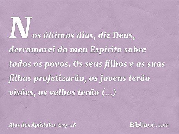 """"""" 'Nos últimos dias, diz Deus, derramarei do meu Espírito sobre todos os povos. Os seus filhos e as suas filhas profetizarão, os jovens terão visões, os velhos"""