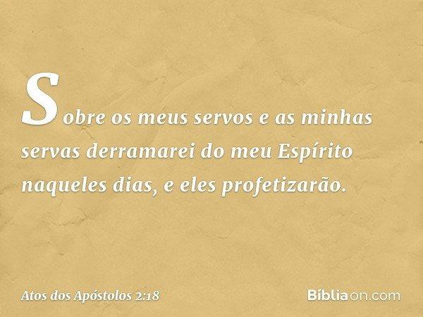 Sobre os meus servos e as minhas servas derramarei do meu Espírito naqueles dias, e eles profetizarão. -- Atos dos Apóstolos 2:18