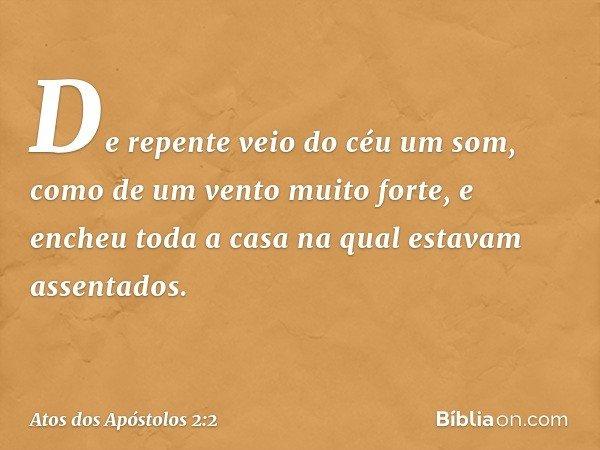 De repente veio do céu um som, como de um vento muito forte, e encheu toda a casa na qual estavam assentados. -- Atos dos Apóstolos 2:2