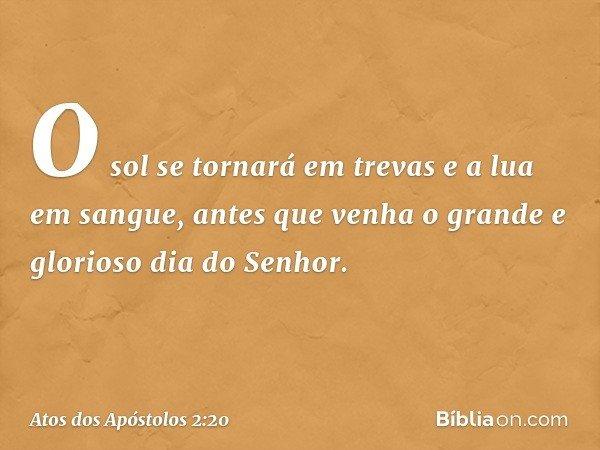 O sol se tornará em trevas e a lua em sangue, antes que venha o grande e glorioso dia do Senhor. -- Atos dos Apóstolos 2:20