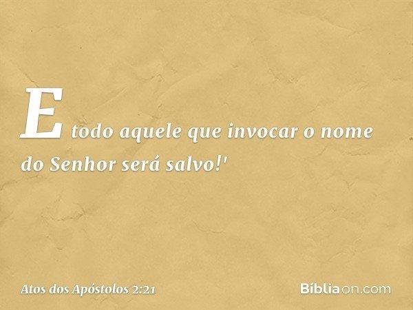 E todo aquele que invocar o nome do Senhor será salvo!' -- Atos dos Apóstolos 2:21