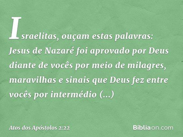 """""""Israelitas, ouçam estas palavras: Jesus de Nazaré foi aprovado por Deus diante de vocês por meio de milagres, maravilhas e sinais que Deus fez entre vocês por"""