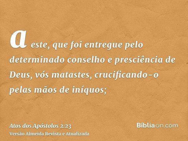 a este, que foi entregue pelo determinado conselho e presciência de Deus, vós matastes, crucificando-o pelas mãos de iníquos;