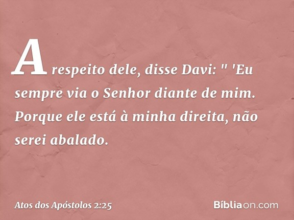 """A respeito dele, disse Davi: """" 'Eu sempre via o Senhor diante de mim. Porque ele está à minha direita, não serei abalado. -- Atos dos Apóstolos 2:25"""