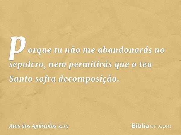 porque tu não me abandonarás no sepulcro, nem permitirás que o teu Santo sofra decomposição. -- Atos dos Apóstolos 2:27