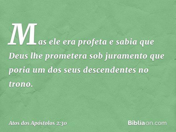 Mas ele era profeta e sabia que Deus lhe prometera sob juramento que poria um dos seus descendentes no trono. -- Atos dos Apóstolos 2:30