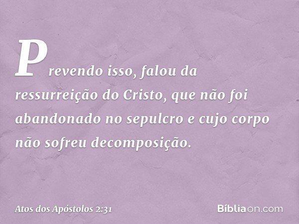 Prevendo isso, falou da ressurreição do Cristo, que não foi abandonado no sepulcro e cujo corpo não sofreu decomposição. -- Atos dos Apóstolos 2:31