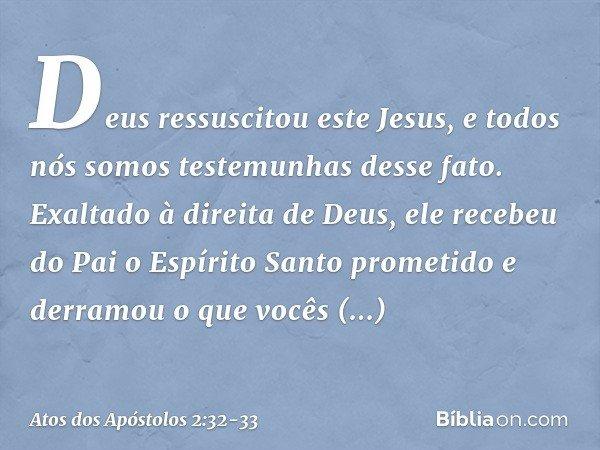 Deus ressuscitou este Jesus, e todos nós somos testemunhas desse fato. Exaltado à direita de Deus, ele recebeu do Pai o Espírito Santo prometido e derramou o qu