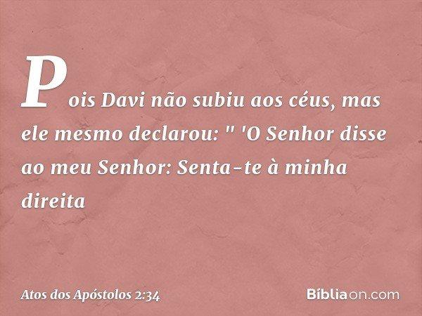 """Pois Davi não subiu aos céus, mas ele mesmo declarou: """" 'O Senhor disse ao meu Senhor: Senta-te à minha direita -- Atos dos Apóstolos 2:34"""