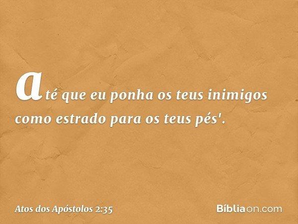 até que eu ponha os teus inimigos como estrado para os teus pés'. -- Atos dos Apóstolos 2:35