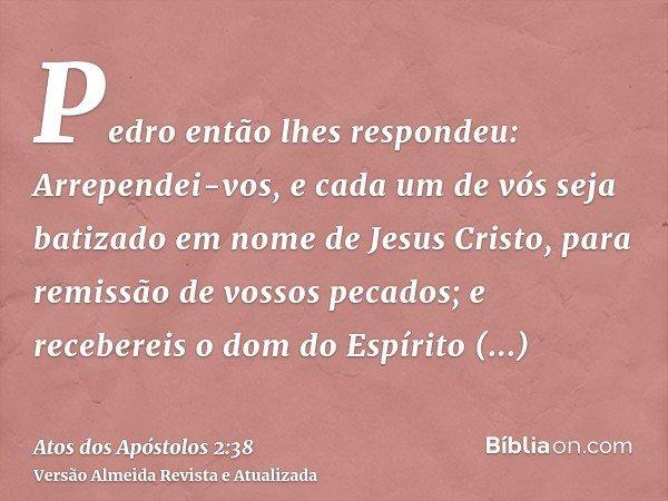Pedro então lhes respondeu: Arrependei-vos, e cada um de vós seja batizado em nome de Jesus Cristo, para remissão de vossos pecados; e recebereis o dom do Espír