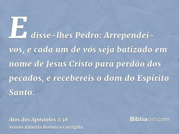 E disse-lhes Pedro: Arrependei-vos, e cada um de vós seja batizado em nome de Jesus Cristo para perdão dos pecados, e recebereis o dom do Espírito Santo.
