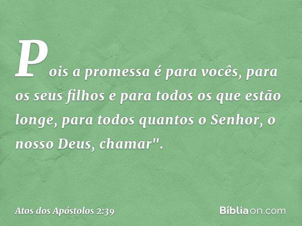 Pois a promessa é para vocês, para os seus filhos e para todos os que estão longe, para todos quantos o Senhor, o nosso Deus, chamar