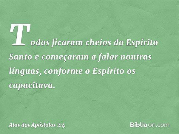 Todos ficaram cheios do Espírito Santo e começaram a falar noutras línguas, conforme o Espírito os capacitava. -- Atos dos Apóstolos 2:4
