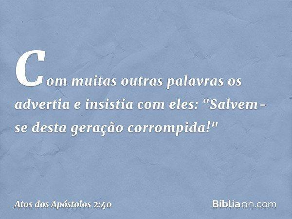 """Com muitas outras palavras os advertia e insistia com eles: """"Salvem-se desta geração corrompida!"""" -- Atos dos Apóstolos 2:40"""