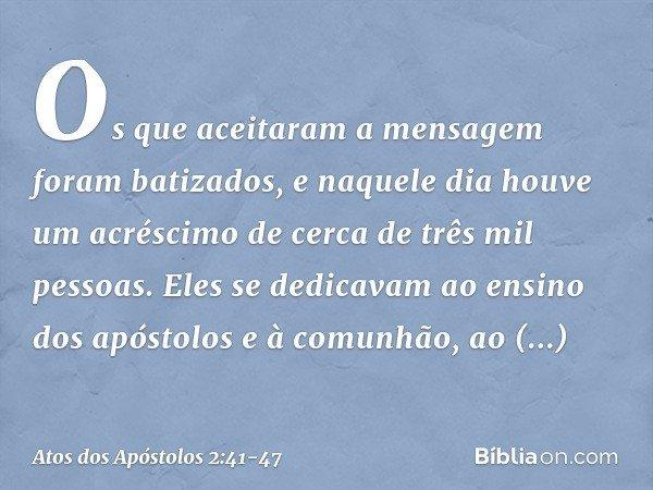 Os que aceitaram a mensagem foram batizados, e naquele dia houve um acréscimo de cerca de três mil pessoas. Eles se dedicavam ao ensino dos apóstolos e à comunh
