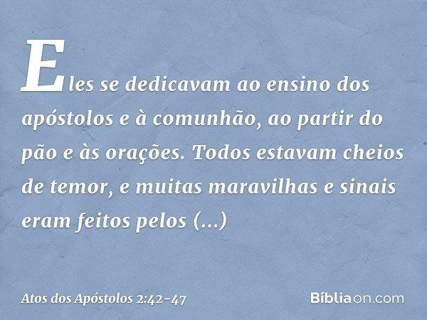 Eles se dedicavam ao ensino dos apóstolos e à comunhão, ao partir do pão e às orações. Todos estavam cheios de temor, e muitas maravilhas e sinais eram feitos p