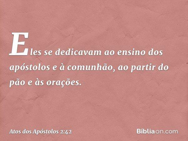 Eles se dedicavam ao ensino dos apóstolos e à comunhão, ao partir do pão e às orações. -- Atos dos Apóstolos 2:42