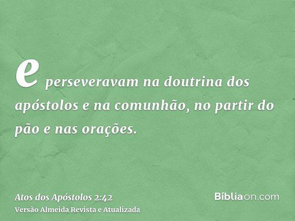 e perseveravam na doutrina dos apóstolos e na comunhão, no partir do pão e nas orações.