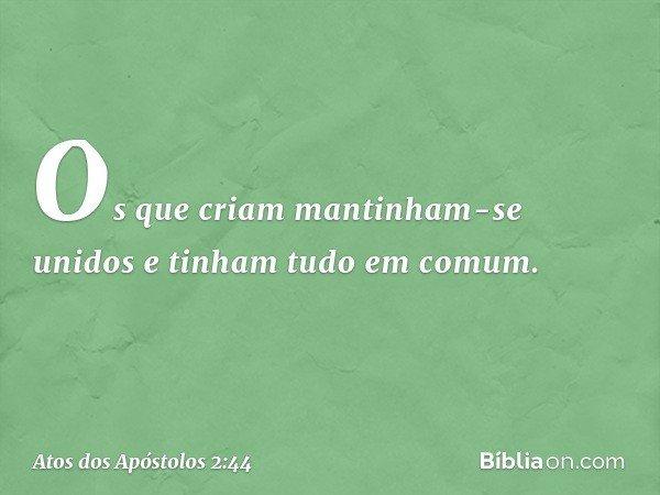 Os que criam mantinham-se unidos e tinham tudo em comum. -- Atos dos Apóstolos 2:44