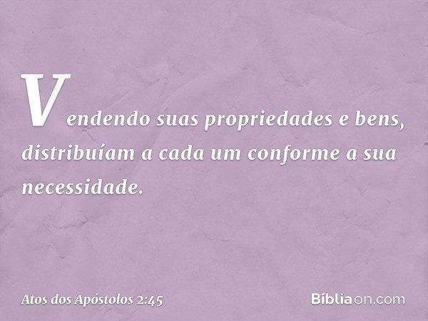 Vendendo suas propriedades e bens, distribuíam a cada um conforme a sua necessidade. -- Atos dos Apóstolos 2:45