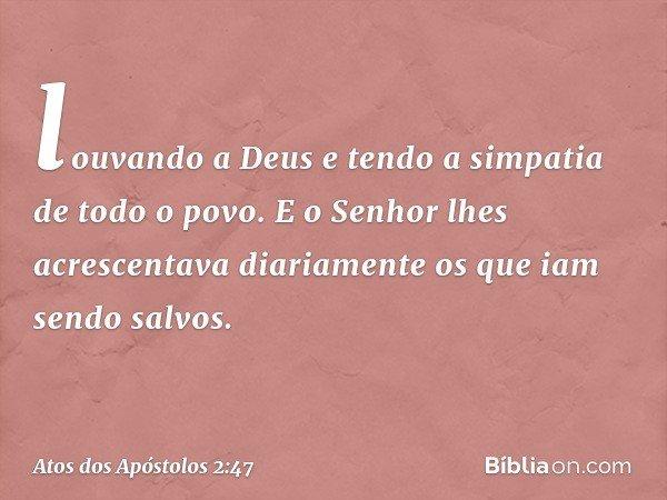 louvando a Deus e tendo a simpatia de todo o povo. E o Senhor lhes acrescentava diariamente os que iam sendo salvos. -- Atos dos Apóstolos 2:47