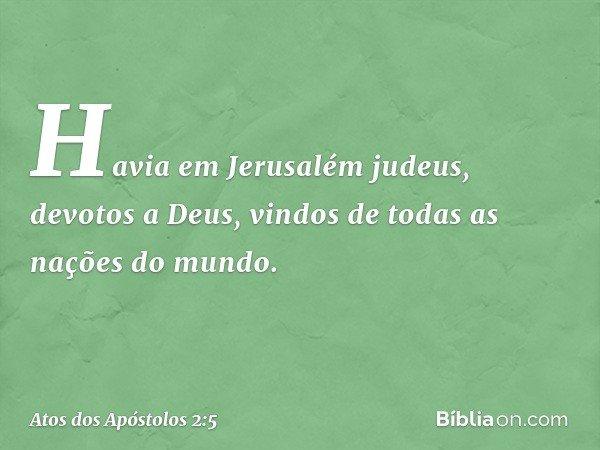Havia em Jerusalém judeus, devotos a Deus, vindos de todas as nações do mundo. -- Atos dos Apóstolos 2:5