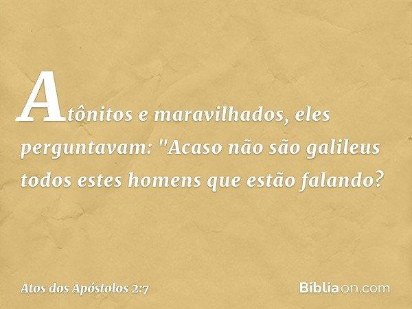 """Atônitos e maravilhados, eles perguntavam: """"Acaso não são galileus todos estes homens que estão falando? -- Atos dos Apóstolos 2:7"""