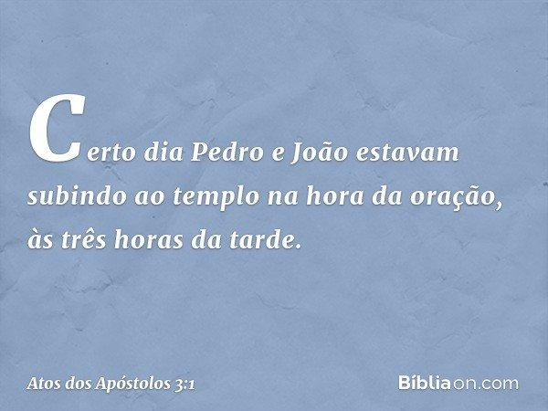 Certo dia Pedro e João estavam subindo ao templo na hora da oração, às três horas da tarde. -- Atos dos Apóstolos 3:1