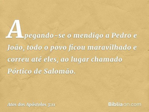 Apegando-se o mendigo a Pedro e João, todo o povo ficou maravilhado e correu até eles, ao lugar chamado Pórtico de Salomão. -- Atos dos Apóstolos 3:11