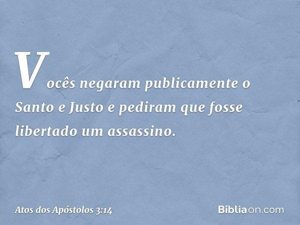 Vocês negaram publicamente o Santo e Justo e pediram que fosse libertado um assassino. -- Atos dos Apóstolos 3:14
