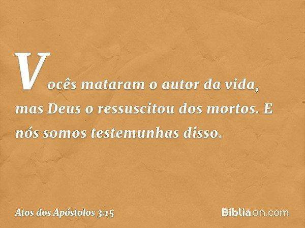 Vocês mataram o autor da vida, mas Deus o ressuscitou dos mortos. E nós somos testemunhas disso. -- Atos dos Apóstolos 3:15