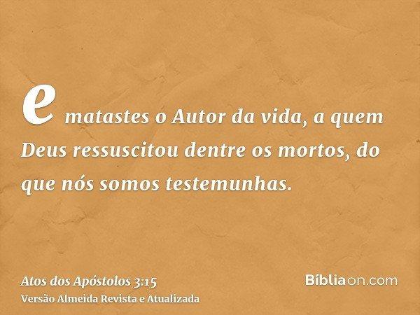 e matastes o Autor da vida, a quem Deus ressuscitou dentre os mortos, do que nós somos testemunhas.