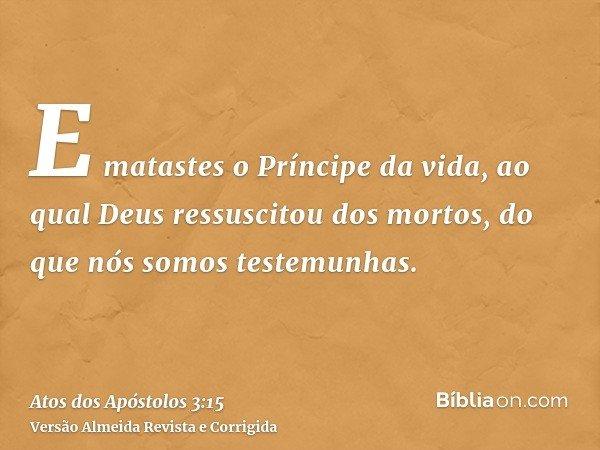 E matastes o Príncipe da vida, ao qual Deus ressuscitou dos mortos, do que nós somos testemunhas.