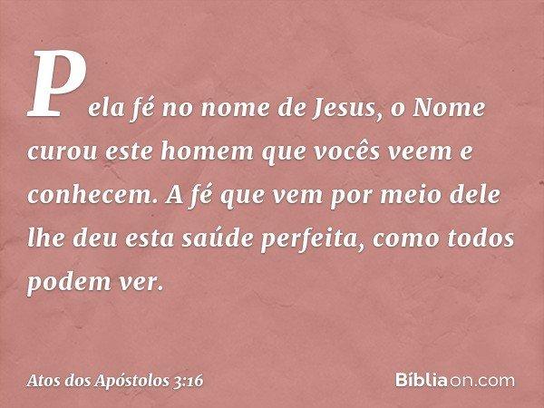 Pela fé no nome de Jesus, o Nome curou este homem que vocês veem e conhecem. A fé que vem por meio dele lhe deu esta saúde perfeita, como todos podem ver. -- At
