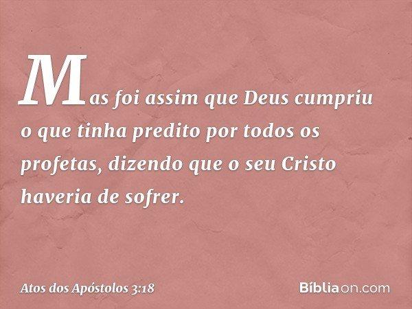 Mas foi assim que Deus cumpriu o que tinha predito por todos os profetas, dizendo que o seu Cristo haveria de sofrer. -- Atos dos Apóstolos 3:18