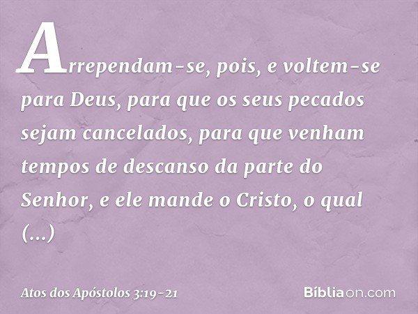 Arrependam-se, pois, e voltem-se para Deus, para que os seus pecados sejam cancelados, para que venham tempos de descanso da parte do Senhor, e ele mande o Cris