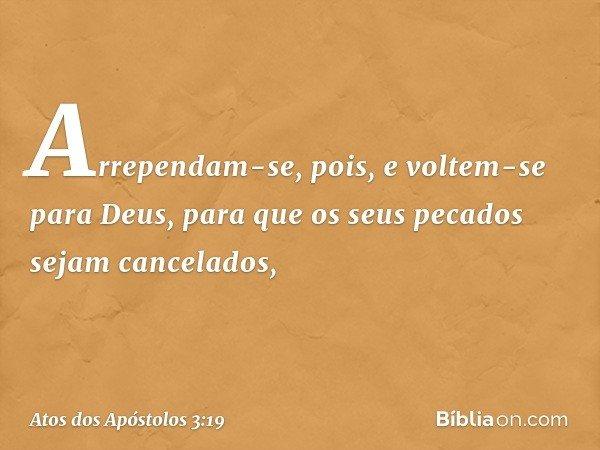 Arrependam-se, pois, e voltem-se para Deus, para que os seus pecados sejam cancelados, -- Atos dos Apóstolos 3:19