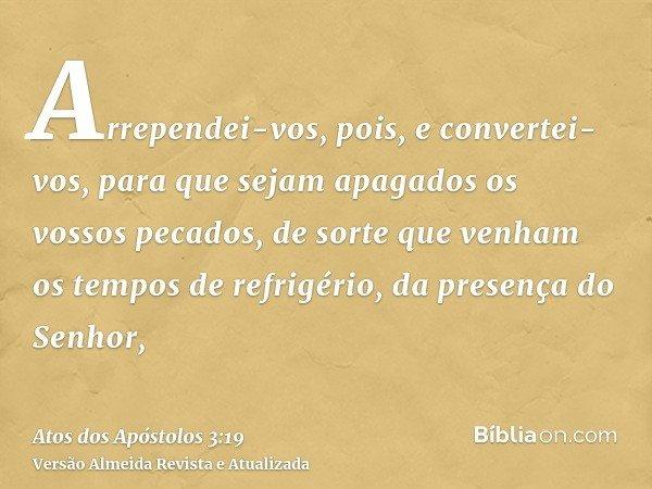 Arrependei-vos, pois, e convertei-vos, para que sejam apagados os vossos pecados, de sorte que venham os tempos de refrigério, da presença do Senhor,