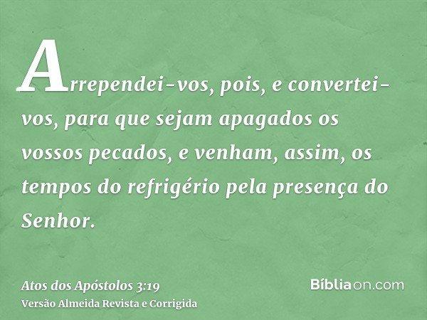 Arrependei-vos, pois, e convertei-vos, para que sejam apagados os vossos pecados, e venham, assim, os tempos do refrigério pela presença do Senhor.